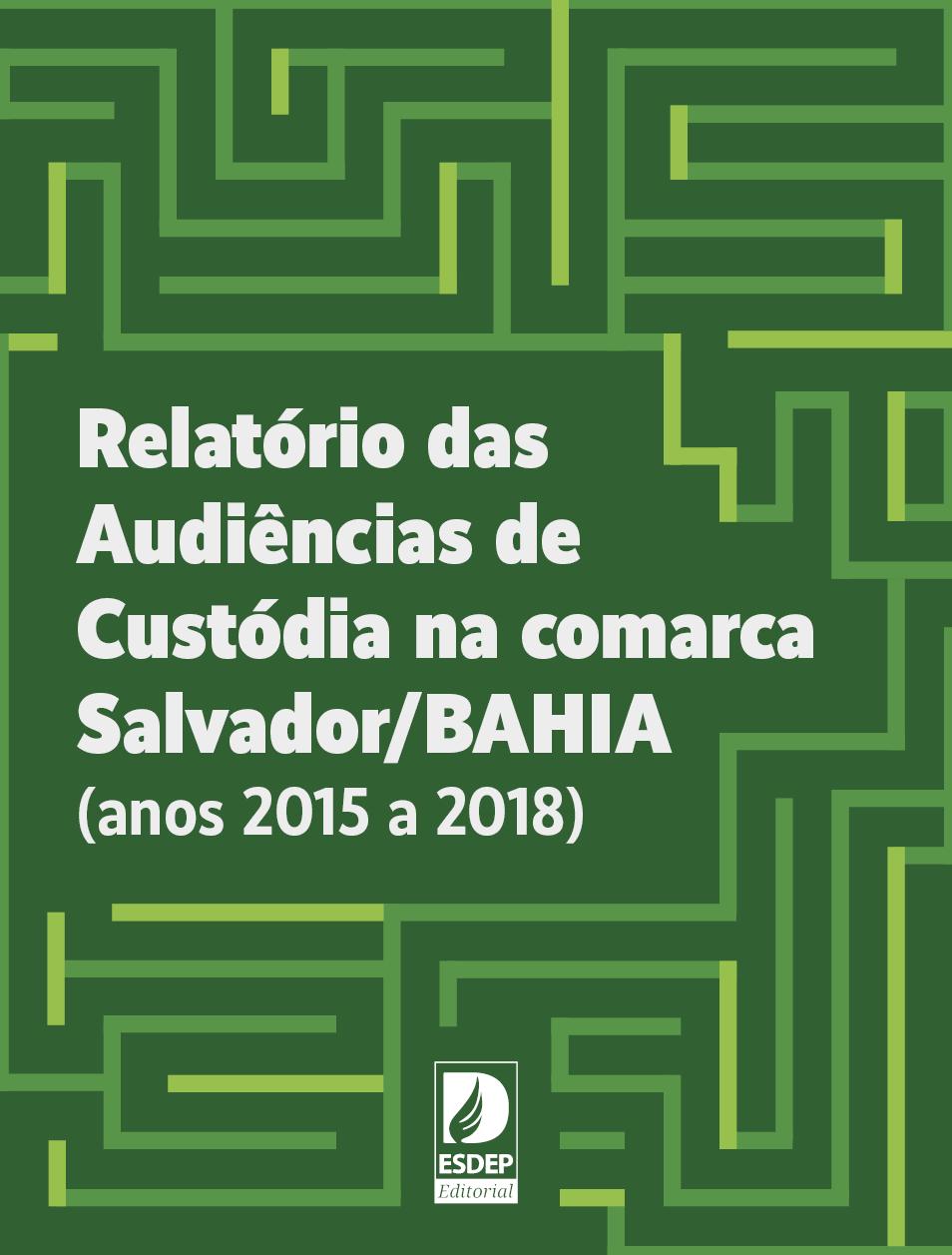 Relatório das Audiências de Custódia na comarca de Salvador/BAHIA (anos 2015 a 2018)