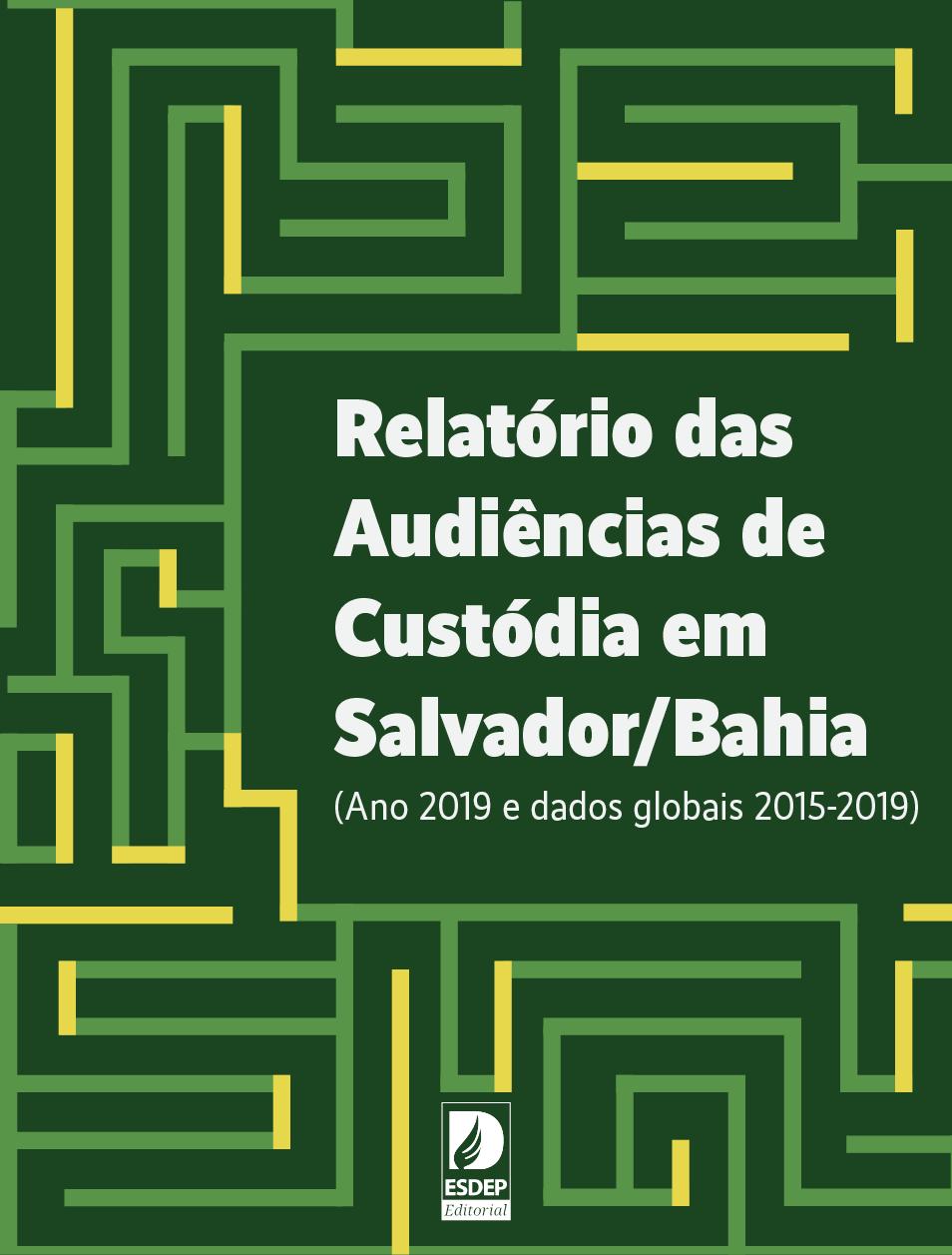Relatório das Audiências de Custódia em Salvador/Bahia (Ano 2019 e dados globais 2015-2019)